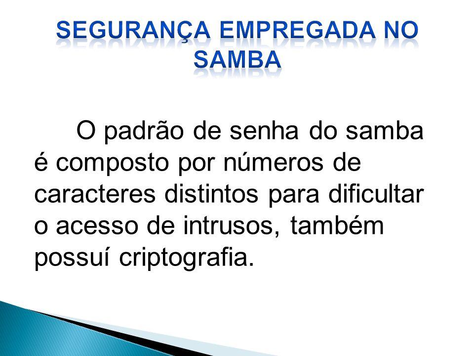 O padrão de senha do samba é composto por números de caracteres distintos para dificultar o acesso de intrusos, também possuí criptografia.