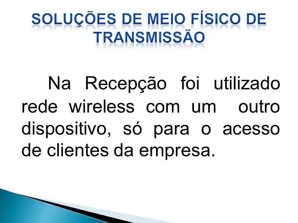 Na Recepção foi utilizado rede wireless com um outro dispositivo, só para o acesso de clientes da empresa.