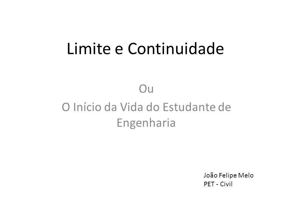 Limite e Continuidade Ou O Início da Vida do Estudante de Engenharia João Felipe Melo PET - Civil