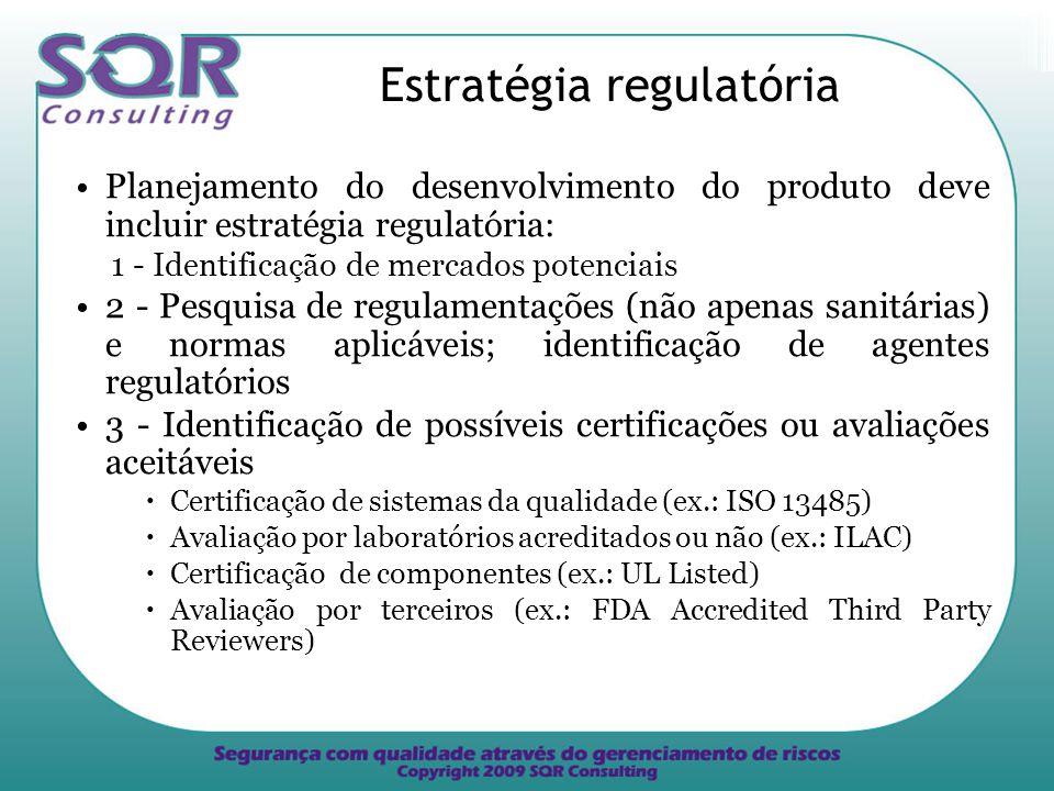 Estratégia regulatória Planejamento do desenvolvimento do produto deve incluir estratégia regulatória: 1 - Identificação de mercados potenciais 2 - Pesquisa de regulamentações (não apenas sanitárias) e normas aplicáveis; identificação de agentes regulatórios 3 - Identificação de possíveis certificações ou avaliações aceitáveis Certificação de sistemas da qualidade (ex.: ISO 13485) Avaliação por laboratórios acreditados ou não (ex.: ILAC) Certificação de componentes (ex.: UL Listed) Avaliação por terceiros (ex.: FDA Accredited Third Party Reviewers)