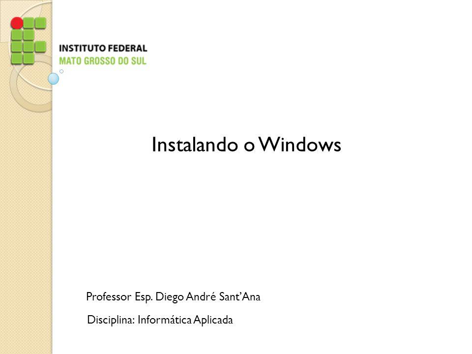 Professor Esp. Diego André SantAna Disciplina: Informática Aplicada Instalando o Windows