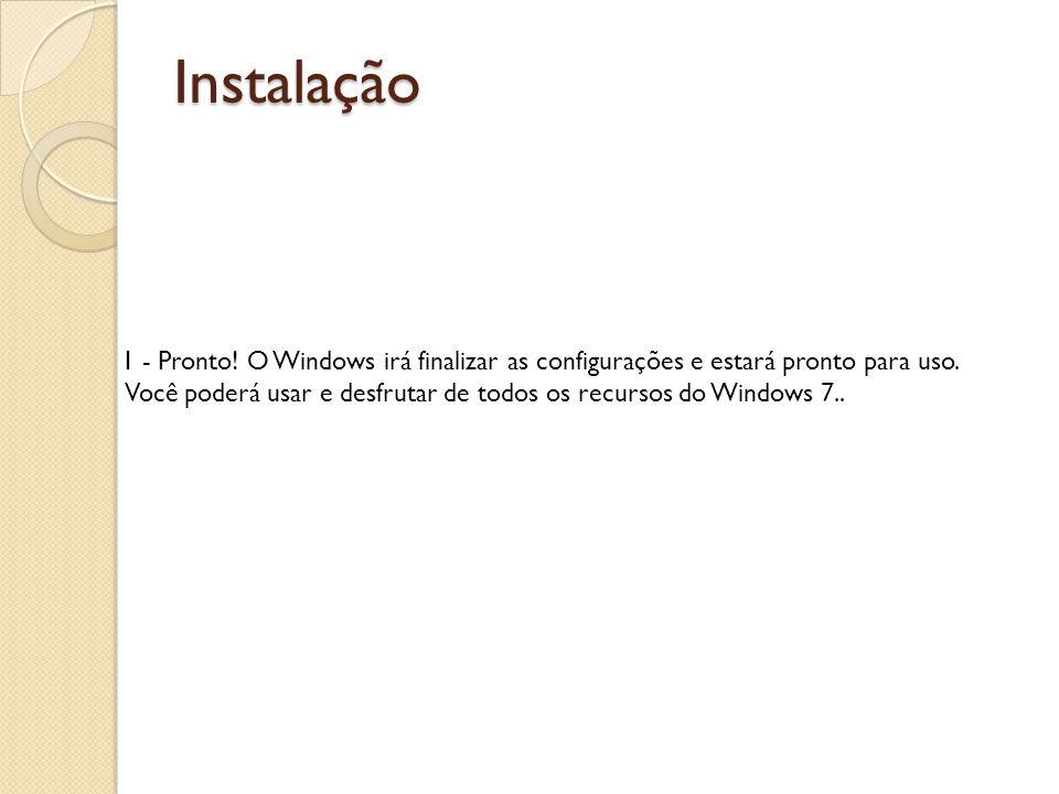 Instalação 1 - Pronto! O Windows irá finalizar as configurações e estará pronto para uso. Você poderá usar e desfrutar de todos os recursos do Windows