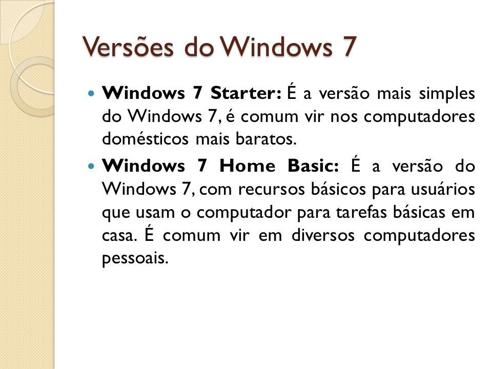 Versões do Windows 7 Windows 7 Starter: É a versão mais simples do Windows 7, é comum vir nos computadores domésticos mais baratos. Windows 7 Home Bas
