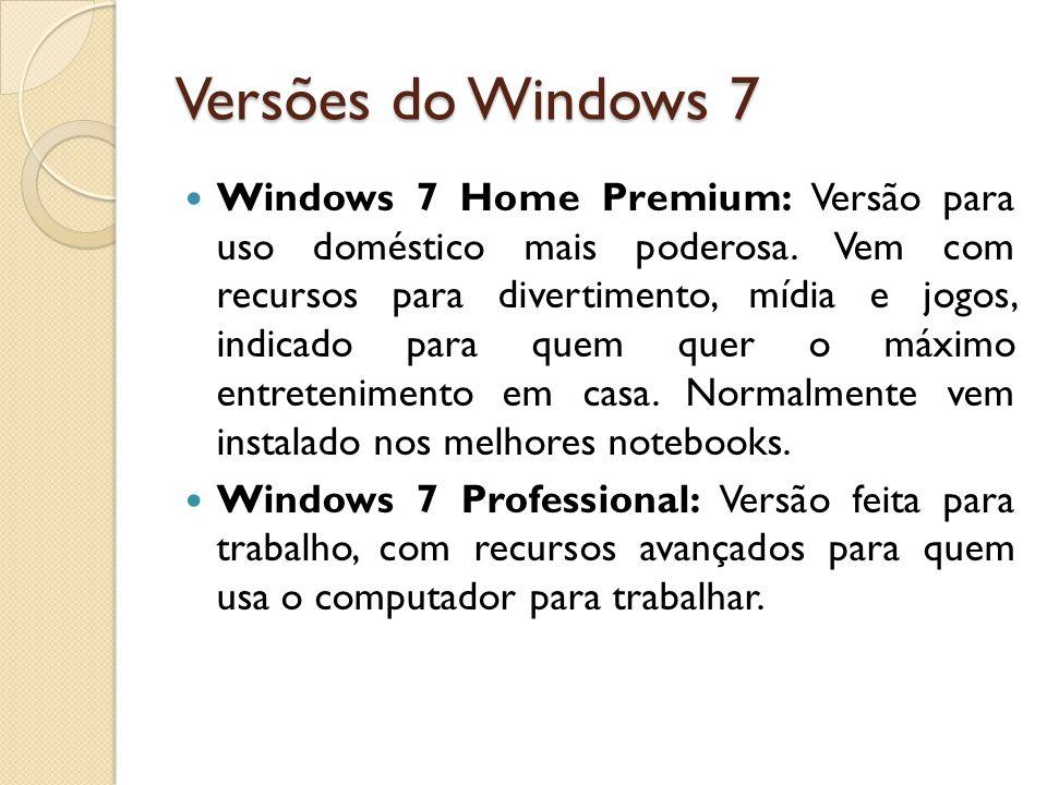 Versões do Windows 7 Windows 7 Home Premium: Versão para uso doméstico mais poderosa. Vem com recursos para divertimento, mídia e jogos, indicado para