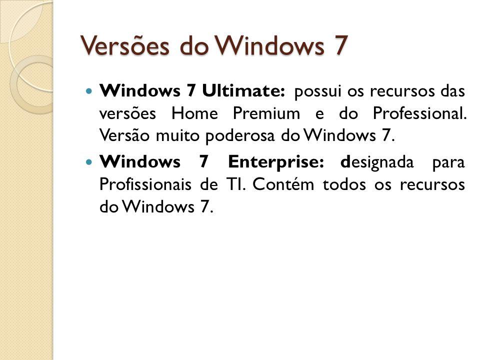 Versões do Windows 7 Windows 7 Ultimate: possui os recursos das versões Home Premium e do Professional. Versão muito poderosa do Windows 7. Windows 7