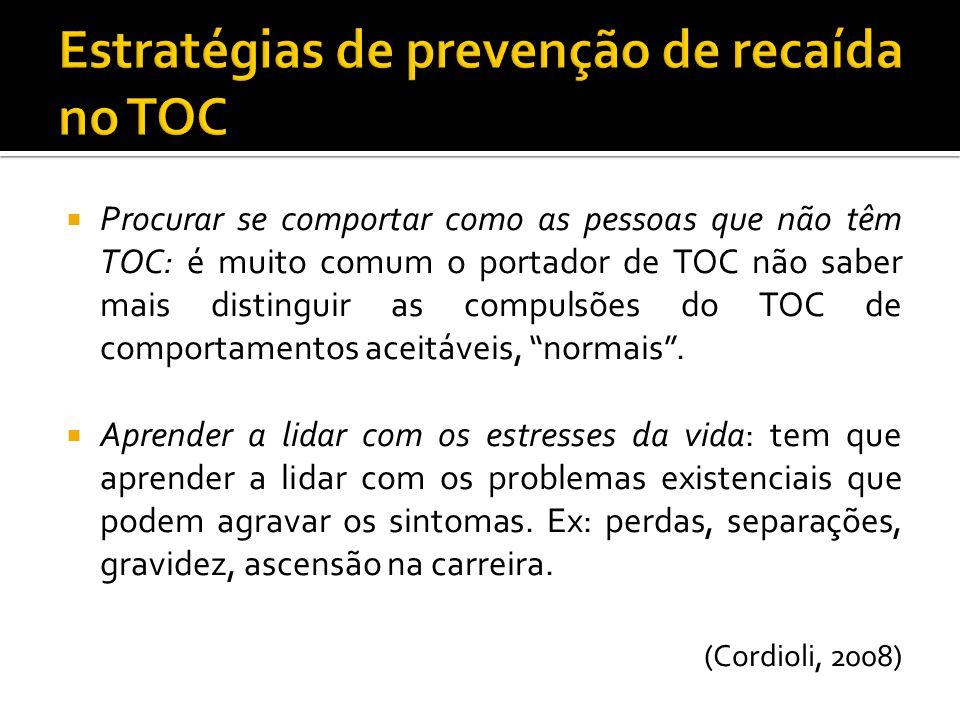 Procurar se comportar como as pessoas que não têm TOC: é muito comum o portador de TOC não saber mais distinguir as compulsões do TOC de comportamento