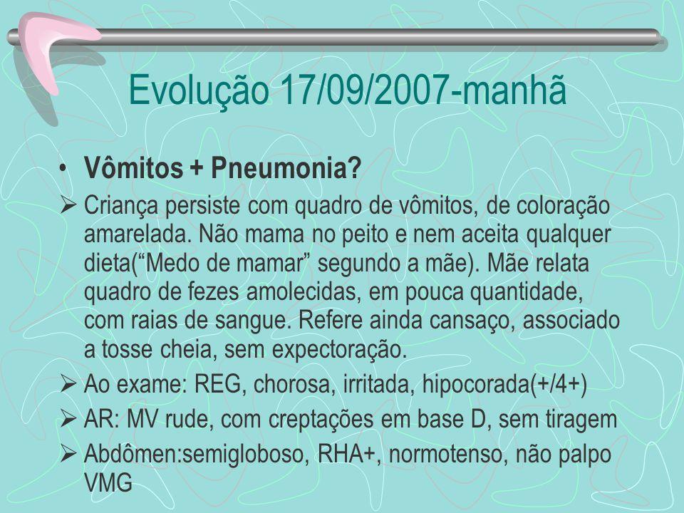 Evolução 17/09/2007-manhã Vômitos + Pneumonia? Criança persiste com quadro de vômitos, de coloração amarelada. Não mama no peito e nem aceita qualquer