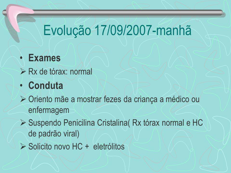 Evolução 17/09/2007-manhã Exames Rx de tórax: normal Conduta Oriento mãe a mostrar fezes da criança a médico ou enfermagem Suspendo Penicilina Cristal