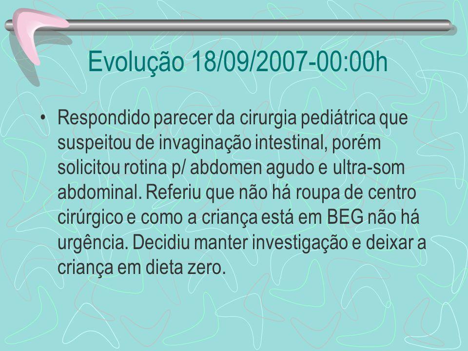 Evolução 18/09/2007-00:00h Respondido parecer da cirurgia pediátrica que suspeitou de invaginação intestinal, porém solicitou rotina p/ abdomen agudo
