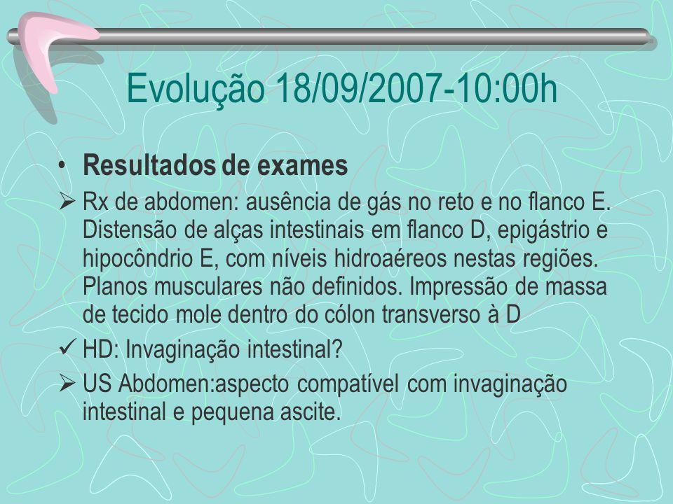 Evolução 18/09/2007-10:00h Resultados de exames Rx de abdomen: ausência de gás no reto e no flanco E. Distensão de alças intestinais em flanco D, epig