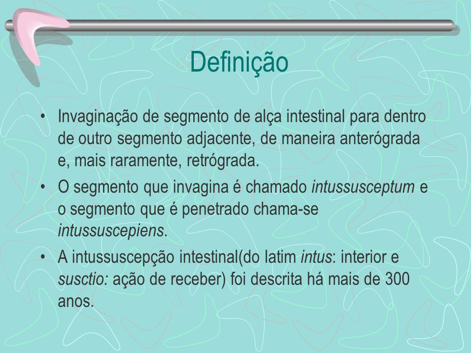 Definição Invaginação de segmento de alça intestinal para dentro de outro segmento adjacente, de maneira anterógrada e, mais raramente, retrógrada. O