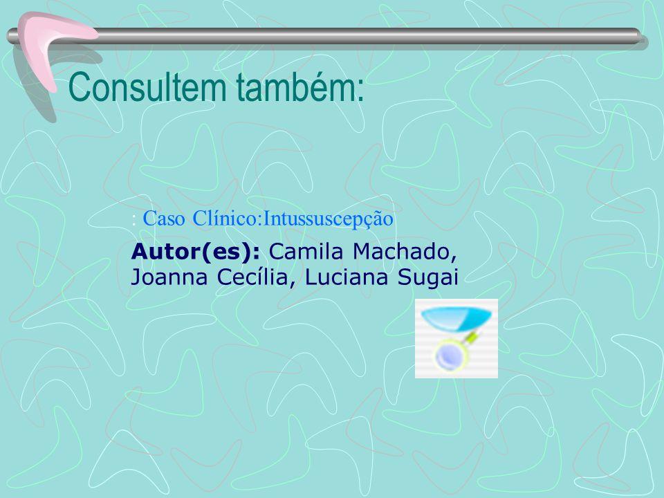 Consultem também: : Caso Clínico:Intussuscepção Autor(es): Camila Machado, Joanna Cecília, Luciana Sugai