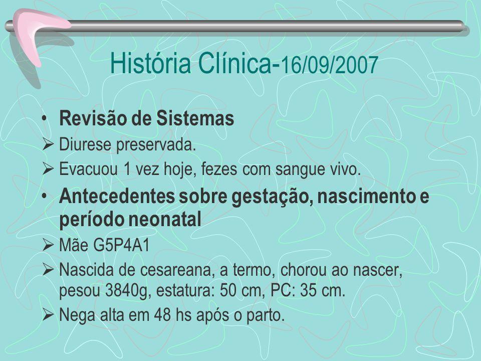 História Clínica- 16/09/2007 Revisão de Sistemas Diurese preservada. Evacuou 1 vez hoje, fezes com sangue vivo. Antecedentes sobre gestação, nasciment