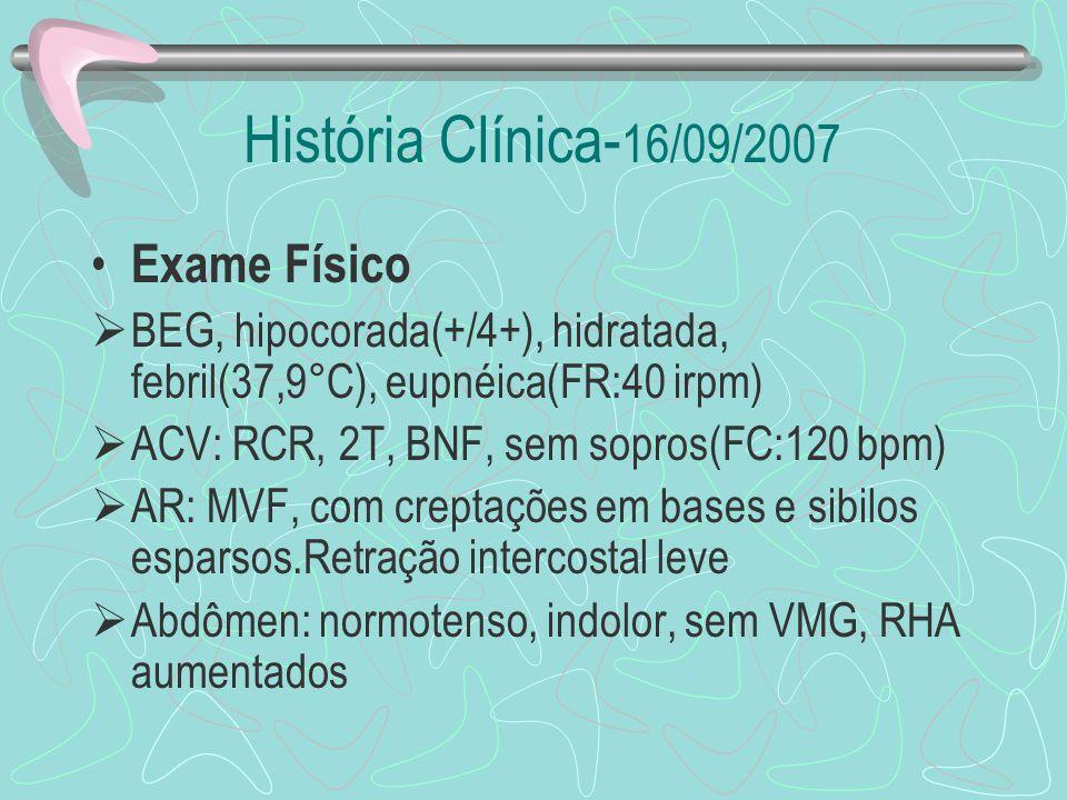História Clínica- 16/09/2007 Exame Físico BEG, hipocorada(+/4+), hidratada, febril(37,9°C), eupnéica(FR:40 irpm) ACV: RCR, 2T, BNF, sem sopros(FC:120