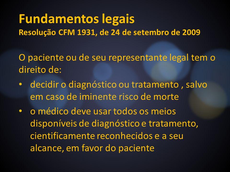 Fundamentos legais Resolução CFM 1931, de 24 de setembro de 2009 O paciente ou de seu representante legal tem o direito de: decidir o diagnóstico ou t