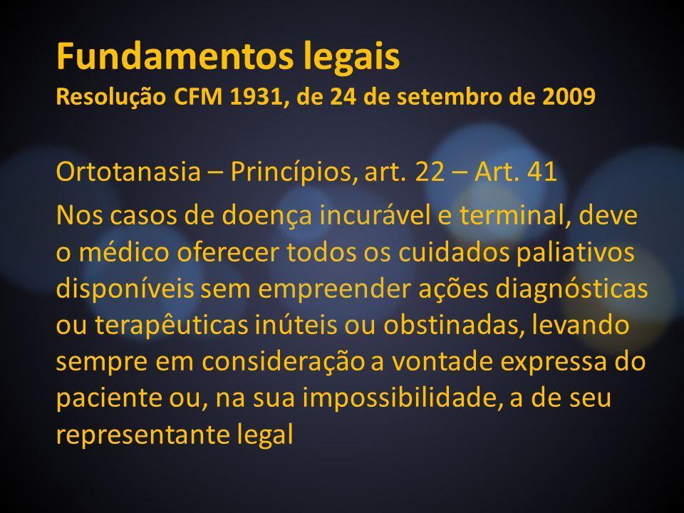 Fundamentos legais Resolução CFM 1931, de 24 de setembro de 2009 Ortotanasia – Princípios, art. 22 – Art. 41 Nos casos de doença incurável e terminal,