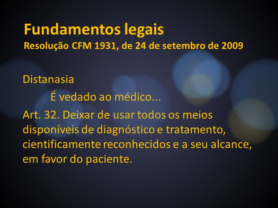 Fundamentos legais Resolução CFM 1931, de 24 de setembro de 2009 Distanasia É vedado ao médico... Art. 32. Deixar de usar todos os meios disponíveis d