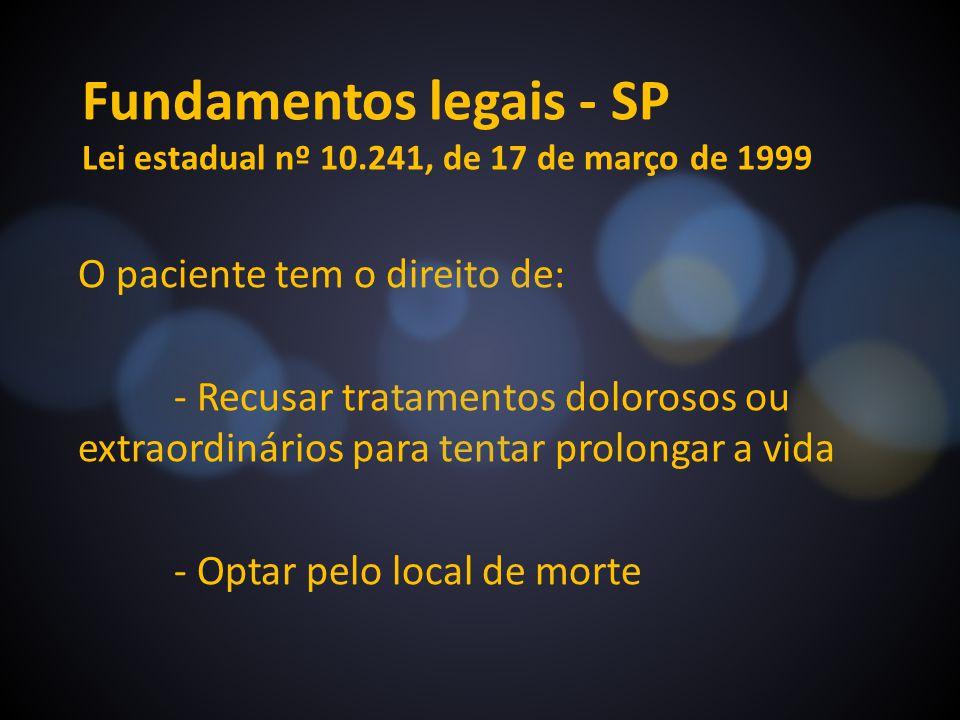 Fundamentos legais - SP Lei estadual nº 10.241, de 17 de março de 1999 O paciente tem o direito de: - Recusar tratamentos dolorosos ou extraordinários