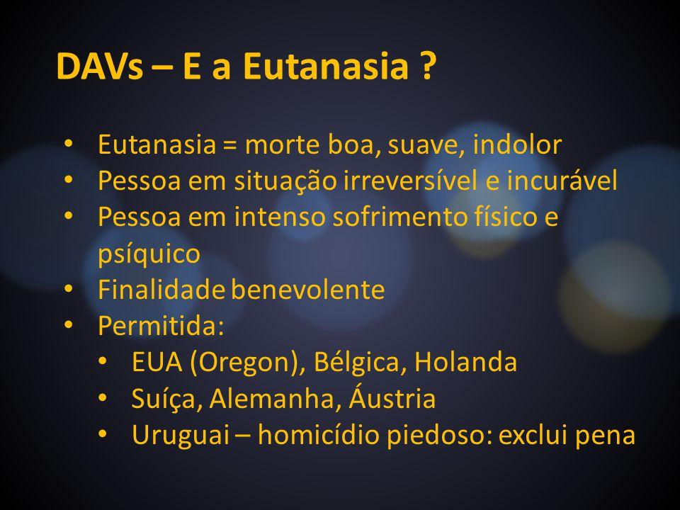 DAVs – E a Eutanasia ? Eutanasia = morte boa, suave, indolor Pessoa em situação irreversível e incurável Pessoa em intenso sofrimento físico e psíquic