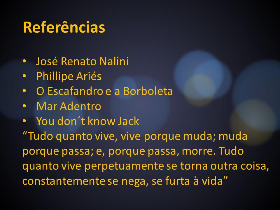 Referências José Renato Nalini Phillipe Ariés O Escafandro e a Borboleta Mar Adentro You don´t know Jack Tudo quanto vive, vive porque muda; muda porq