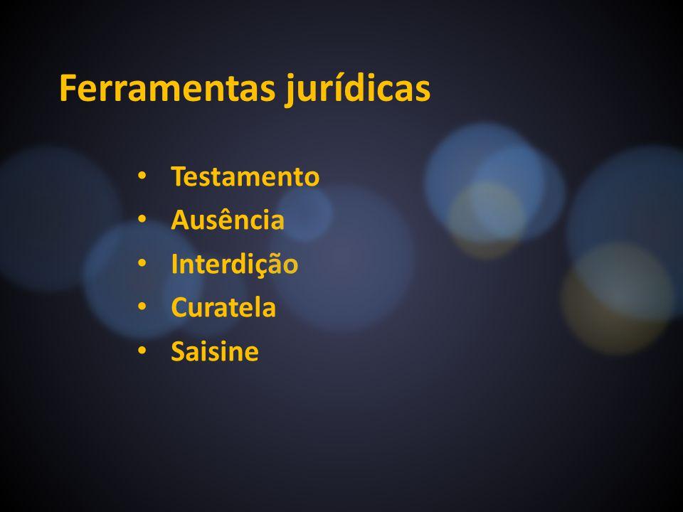 Ferramentas jurídicas Testamento Ausência Interdição Curatela Saisine