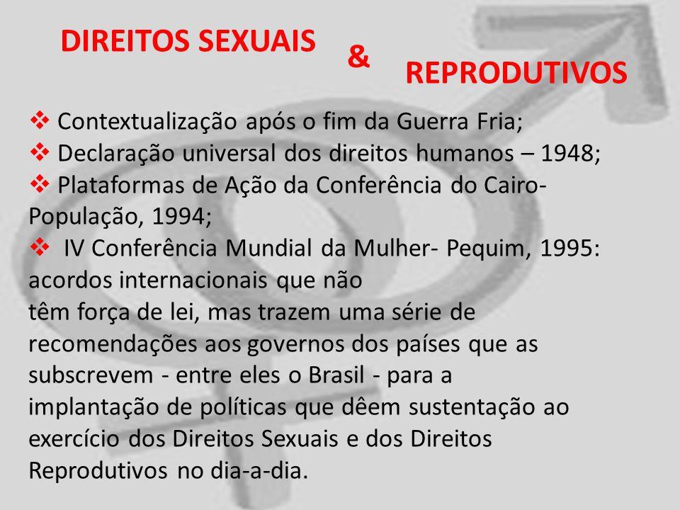 DIREITOS SEXUAIS Contextualização após o fim da Guerra Fria; Declaração universal dos direitos humanos – 1948; Plataformas de Ação da Conferência do Cairo- População, 1994; IV Conferência Mundial da Mulher- Pequim, 1995: acordos internacionais que não têm força de lei, mas trazem uma série de recomendações aos governos dos países que as subscrevem - entre eles o Brasil - para a implantação de políticas que dêem sustentação ao exercício dos Direitos Sexuais e dos Direitos Reprodutivos no dia-a-dia.