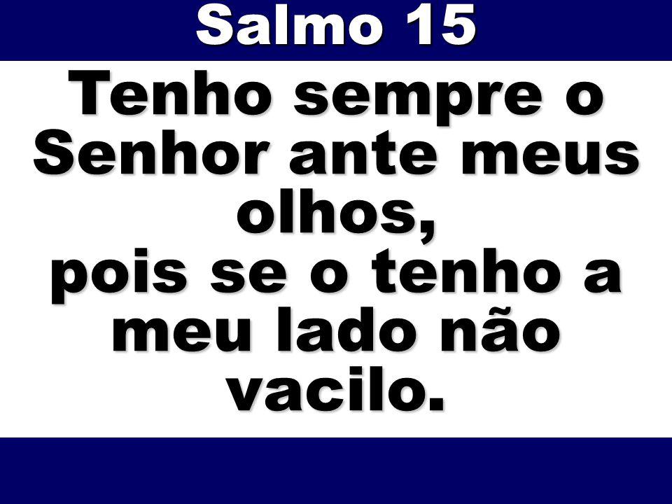 Tenho sempre o Senhor ante meus olhos, pois se o tenho a meu lado não vacilo. Salmo 15