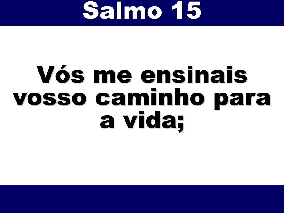 Vós me ensinais vosso caminho para a vida; Salmo 15