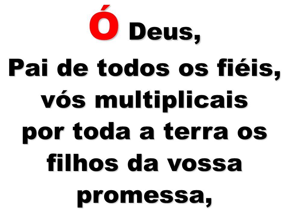 Ó Deus, Pai de todos os fiéis, vós multiplicais por toda a terra os filhos da vossa promessa,