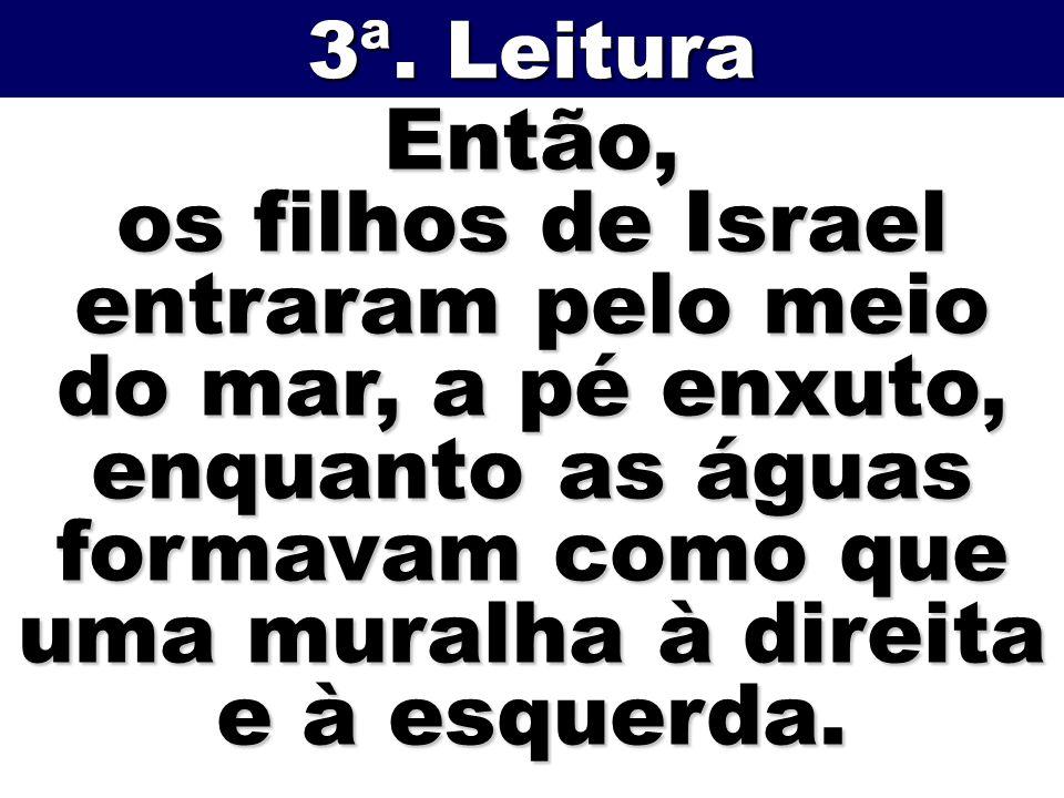 Então, os filhos de Israel entraram pelo meio do mar, a pé enxuto, enquanto as águas formavam como que uma muralha à direita e à esquerda. 3ª. Leitura