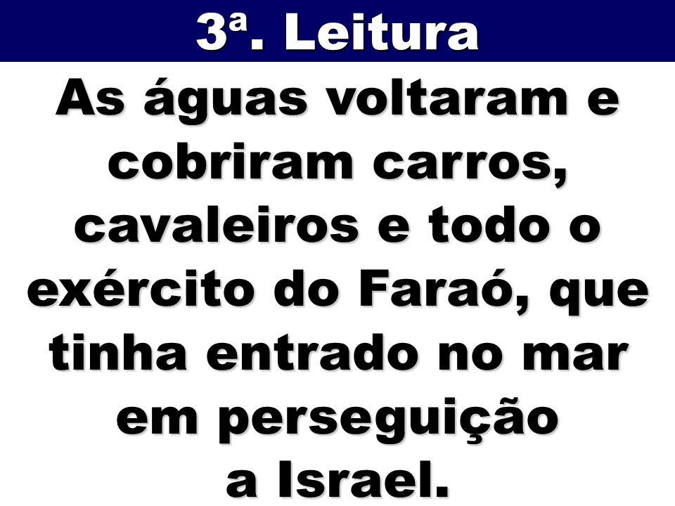 As águas voltaram e cobriram carros, cavaleiros e todo o exército do Faraó, que tinha entrado no mar em perseguição a Israel. 3ª. Leitura