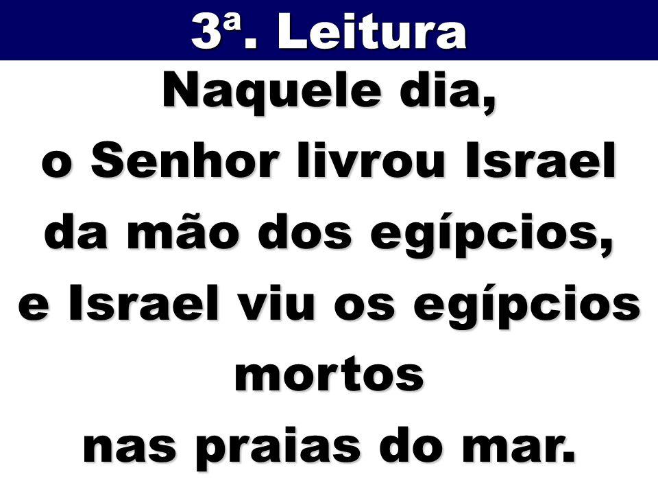 Naquele dia, o Senhor livrou Israel da mão dos egípcios, e Israel viu os egípcios mortos nas praias do mar. 3ª. Leitura