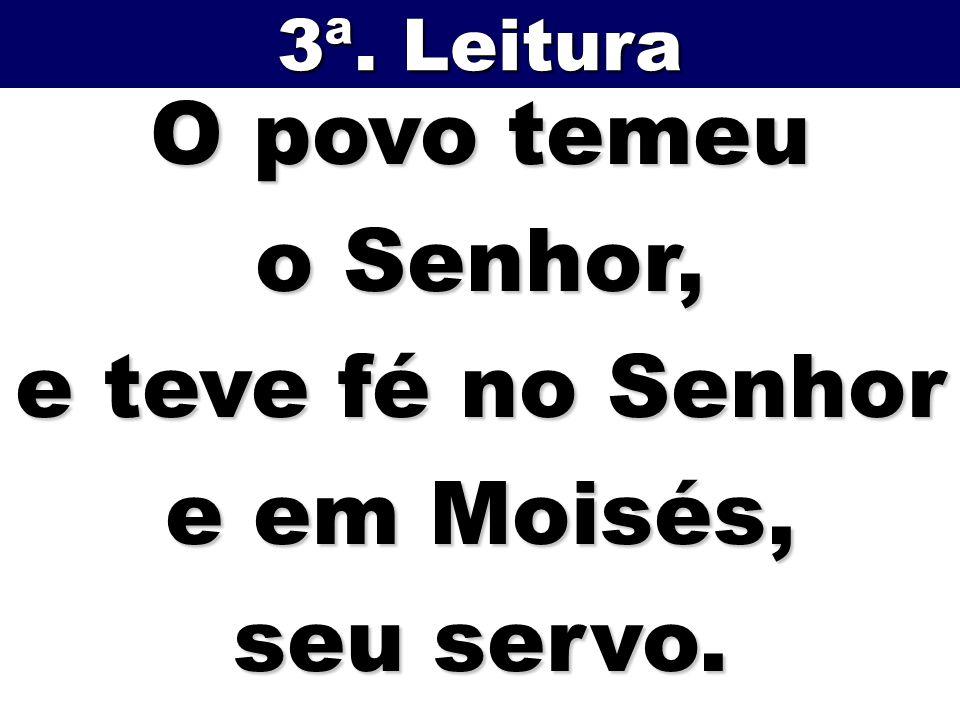 O povo temeu o Senhor, e teve fé no Senhor e em Moisés, seu servo. 3ª. Leitura