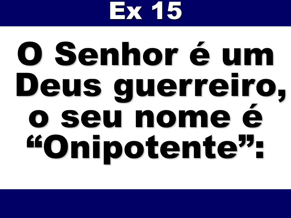O Senhor é um Deus guerreiro, Deus guerreiro, o seu nome é Onipotente: Ex 15