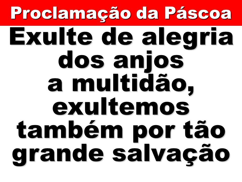 Exulte de alegria dos anjos a multidão, exultemos também por tão grande salvação Proclamação da Páscoa