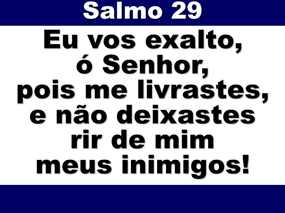 Eu vos exalto, ó Senhor, pois me livrastes, e não deixastes rir de mim meus inimigos! Salmo 29
