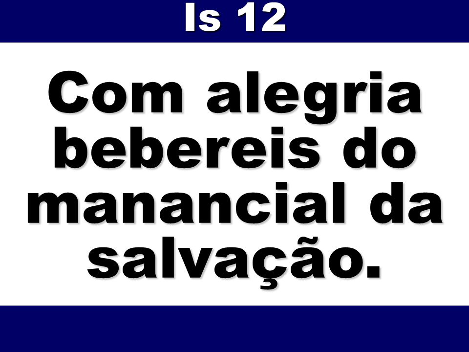 Com alegria bebereis do manancial da salvação. Is 12