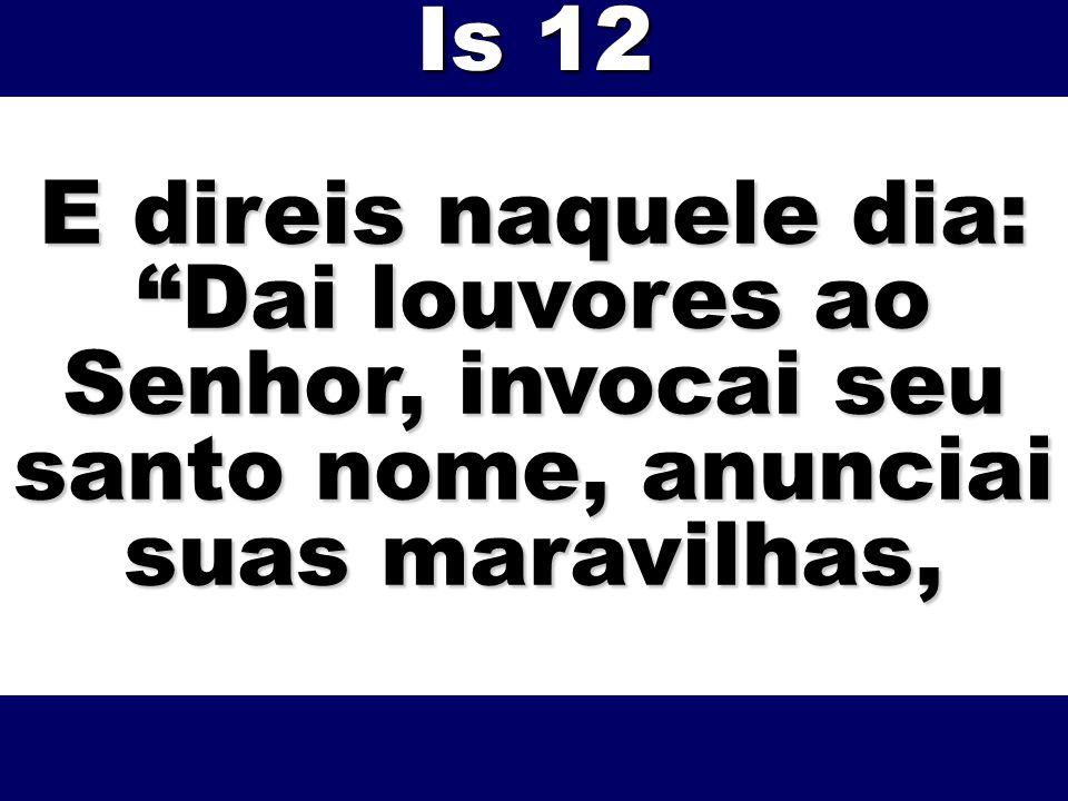 E direis naquele dia: Dai louvores ao Senhor, invocai seu santo nome, anunciai suas maravilhas, Is 12