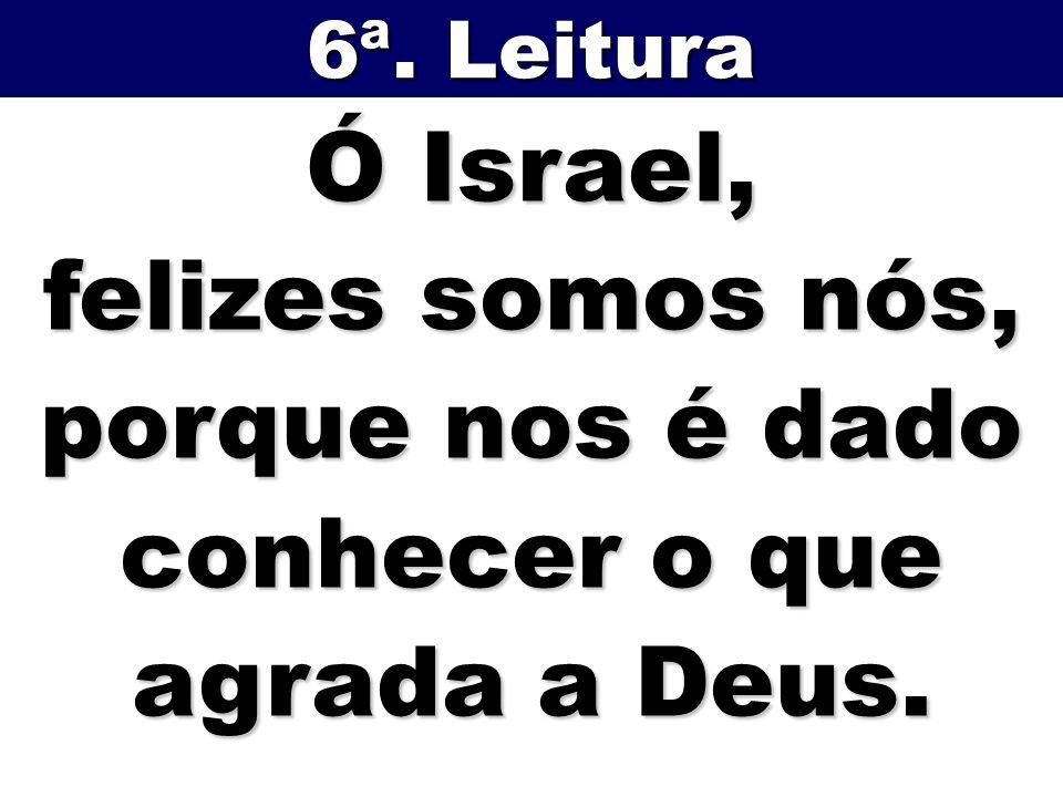 Ó Israel, felizes somos nós, porque nos é dado conhecer o que agrada a Deus. 6ª. Leitura