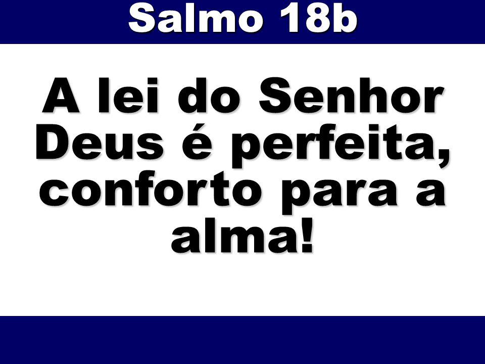 A lei do Senhor Deus é perfeita, conforto para a alma! Salmo 18b