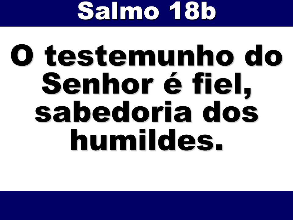 O testemunho do Senhor é fiel, sabedoria dos humildes. Salmo 18b