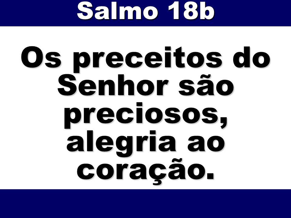 Os preceitos do Senhor são preciosos, alegria ao coração. Salmo 18b