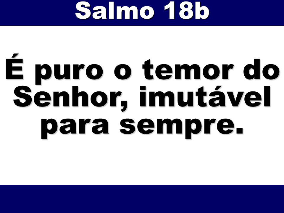 É puro o temor do Senhor, imutável para sempre. Salmo 18b