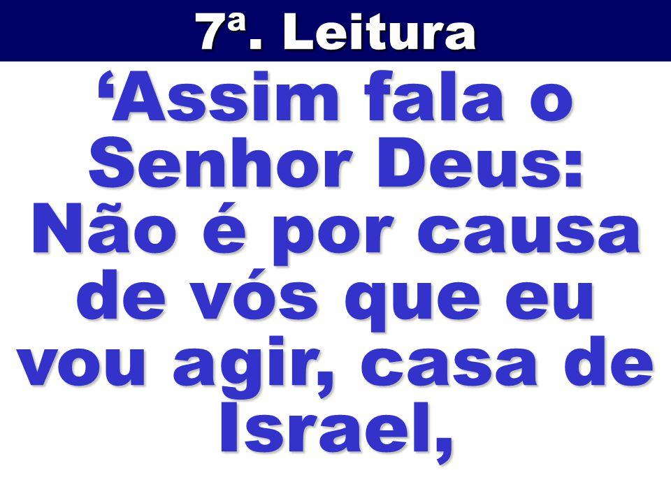 Assim fala o Senhor Deus: Não é por causa de vós que eu vou agir, casa de Israel, 7ª. Leitura
