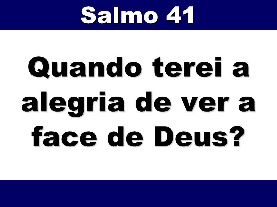 Quando terei a alegria de ver a face de Deus? Salmo 41