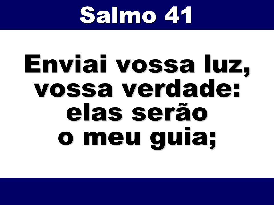 Enviai vossa luz, vossa verdade: elas serão o meu guia; Salmo 41
