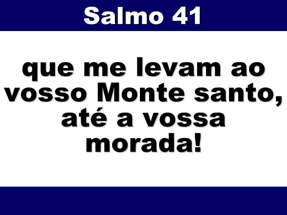 que me levam ao vosso Monte santo, até a vossa morada! Salmo 41