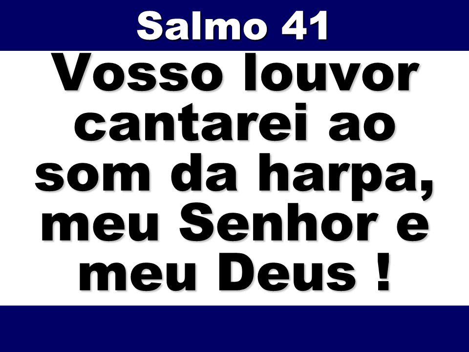 Vosso louvor cantarei ao som da harpa, meu Senhor e meu Deus ! Salmo 41