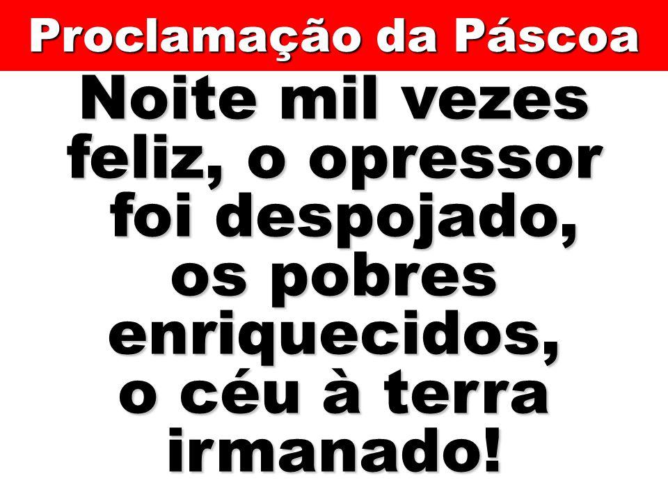 Noite mil vezes feliz, o opressor foi despojado, foi despojado, os pobres enriquecidos, o céu à terra irmanado! Proclamação da Páscoa