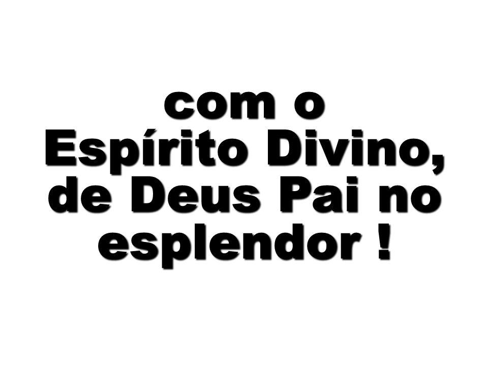 com o Espírito Divino, de Deus Pai no esplendor !